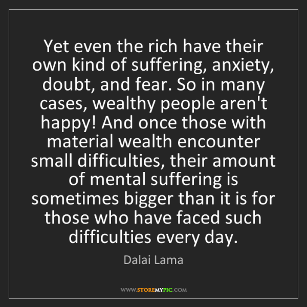 Dalai Lama: Yet even the rich have their own kind of suffering, anxiety,...