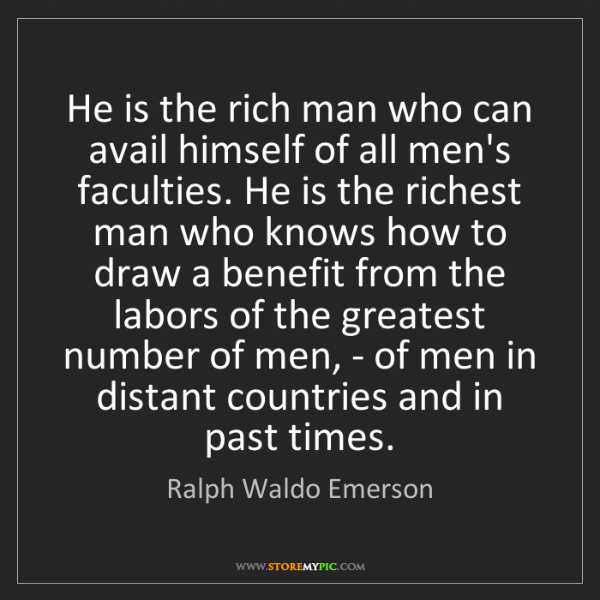 Ralph Waldo Emerson: He is the rich man who can avail himself of all men's...
