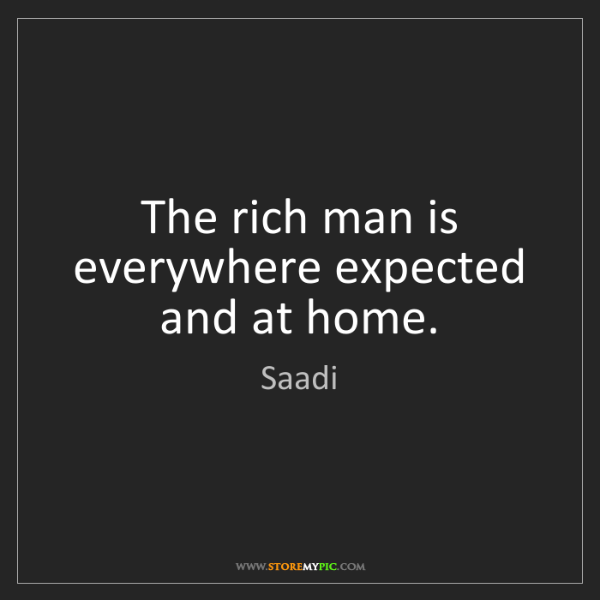 Saadi: The rich man is everywhere expected and at home.