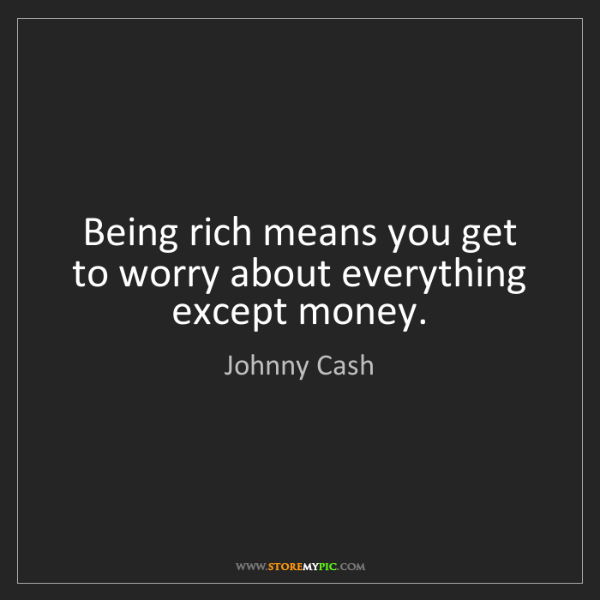 Johnny Cash: Being rich means you get to worry about everything except...