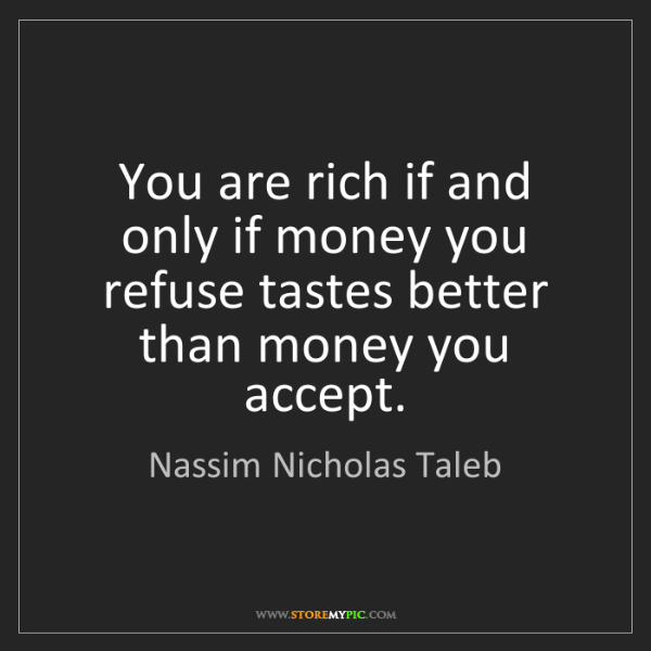 Nassim Nicholas Taleb: You are rich if and only if money you refuse tastes better...