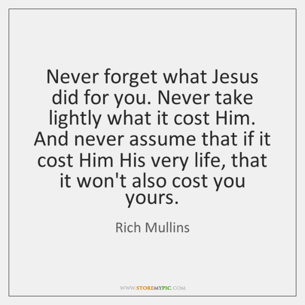 Never forget what Jesus did for you. Never take lightly what it ...
