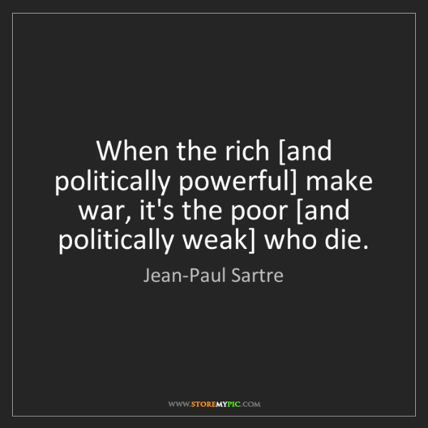 Jean-Paul Sartre: When the rich [and politically powerful] make war, it's...