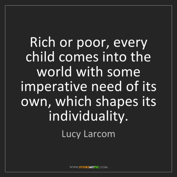 Lucy Larcom: Rich or poor, every child comes into the world with some...