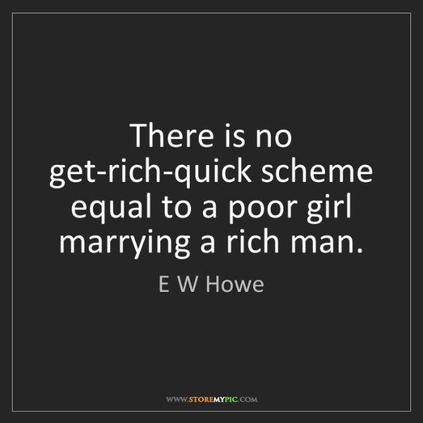 E W Howe: There is no get-rich-quick scheme equal to a poor girl...