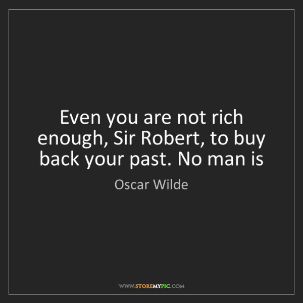 Oscar Wilde: Even you are not rich enough, Sir Robert, to buy back...