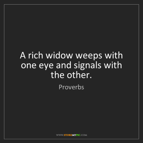 Proverbs: A rich widow weeps with one eye and signals with the...