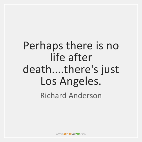 Perhaps there is no life after death....there's just Los Angeles.