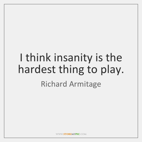 I think insanity is the hardest thing to play.