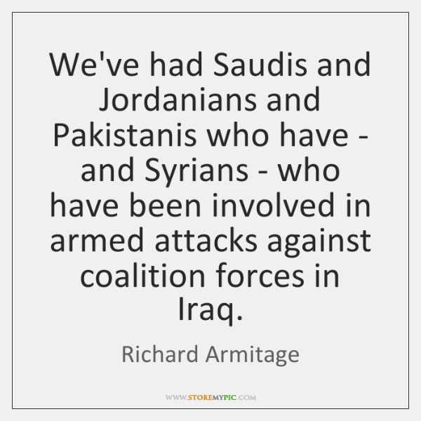 We've had Saudis and Jordanians and Pakistanis who have - and Syrians ...