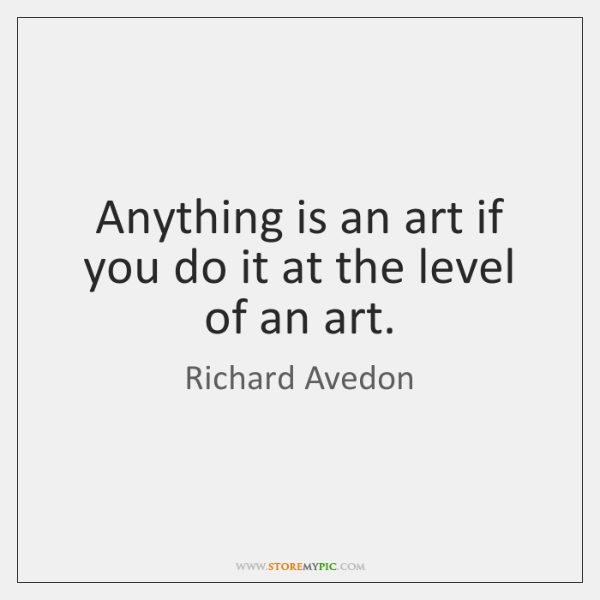 Anything is an art if you do it at the level of ...