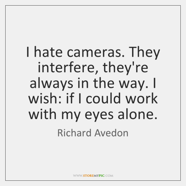 I hate cameras. They interfere, they're always in the way. I wish: ...
