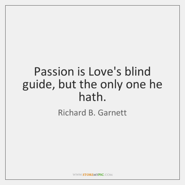 Passion is Love's blind guide, but the only one he hath.