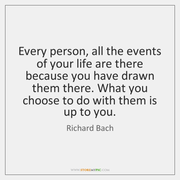 Every person, all the events of your life are there because you ...