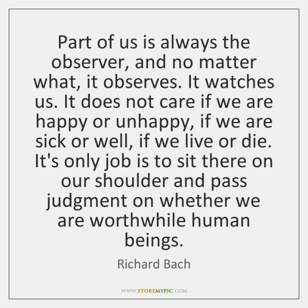 Part of us is always the observer, and no matter what, it ...