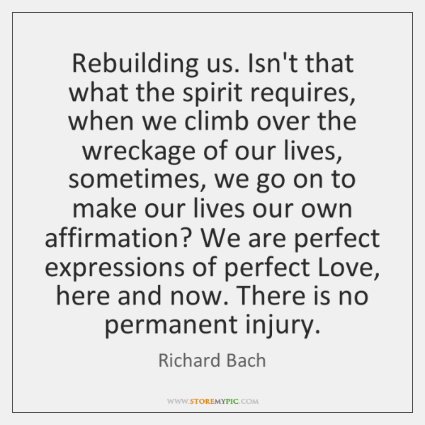 Rebuilding us. Isn't that what the spirit requires, when we climb over ...