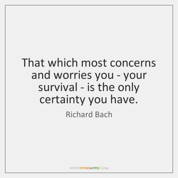 That which most concerns and worries you - your survival - is ...