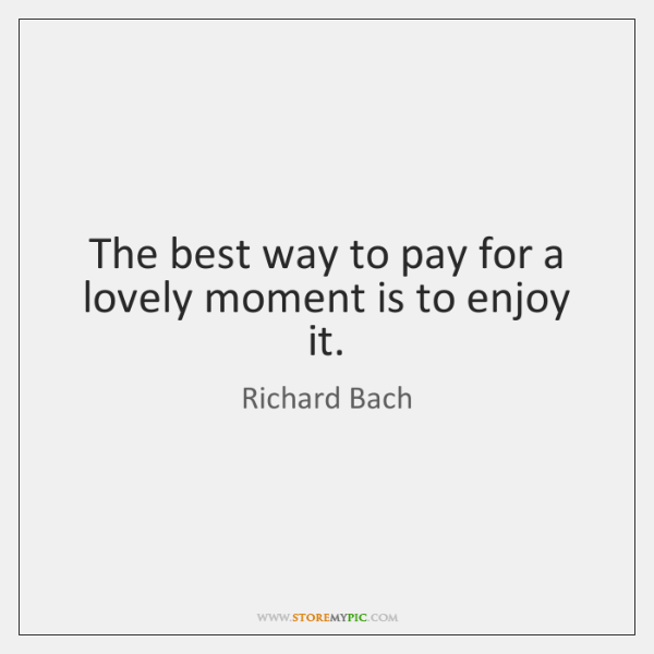 The best way to pay for a lovely moment is to enjoy ...