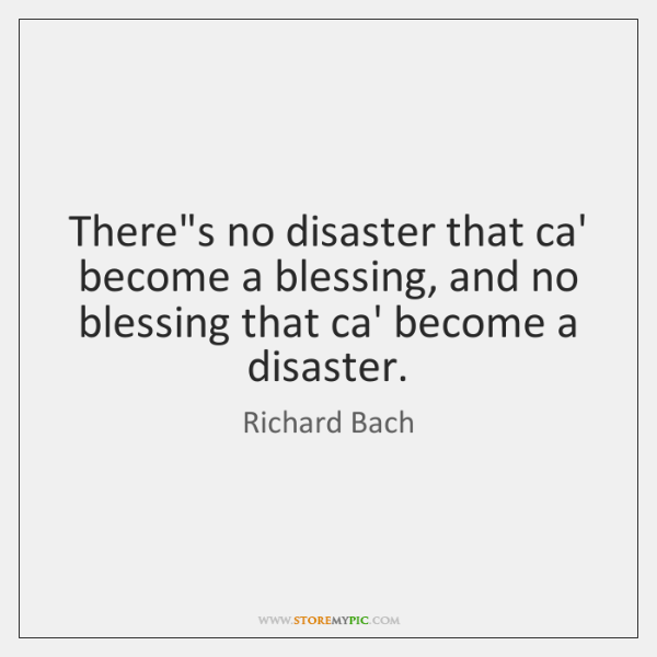 There's no disaster that ca' become a blessing, and no blessing that ...
