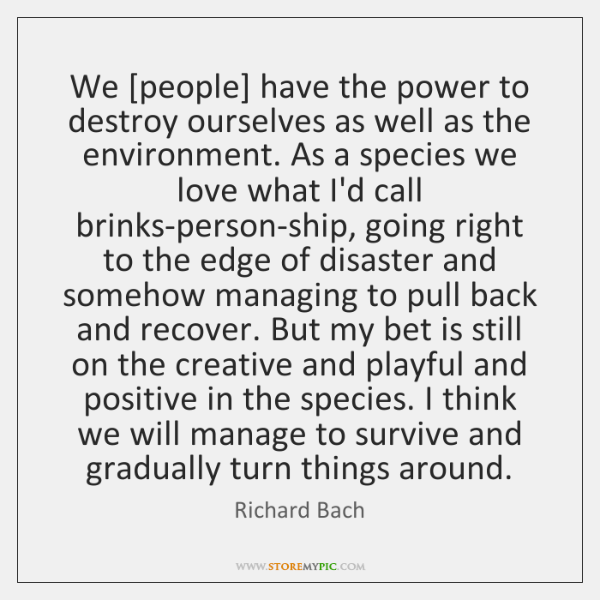 We [people] have the power to destroy ourselves as well as the ...