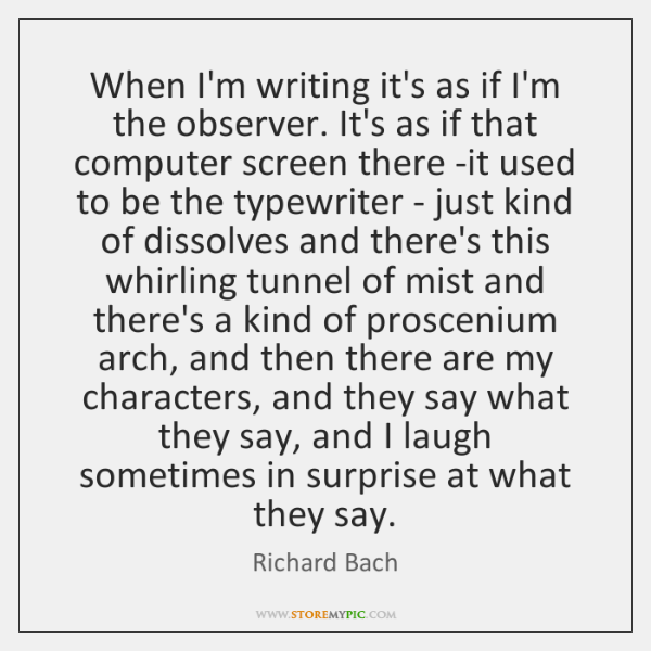 When I'm writing it's as if I'm the observer. It's as if ...