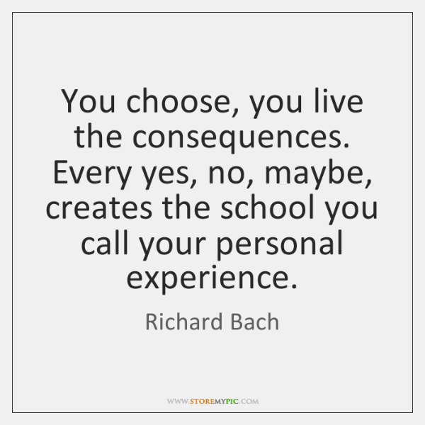 You choose, you live the consequences. Every yes, no, maybe, creates the ...
