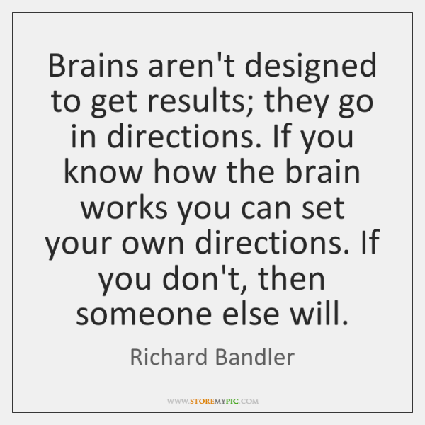 Brains aren't designed to get results; they go in directions. If you ...