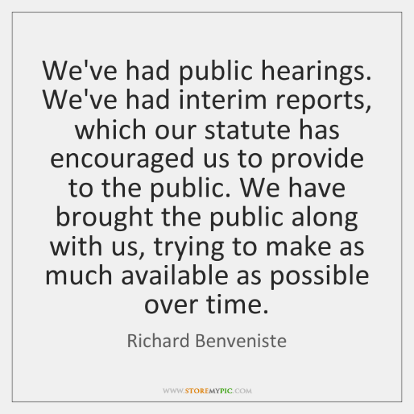 We've had public hearings. We've had interim reports, which our statute has ...