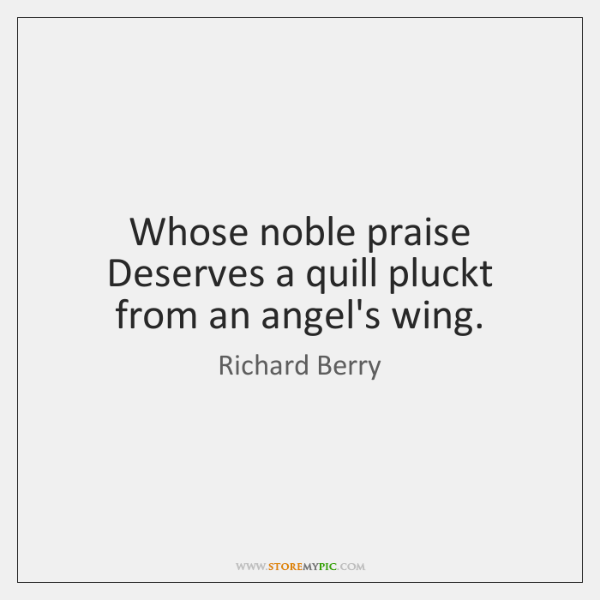 Whose noble praise Deserves a quill pluckt from an angel's wing.