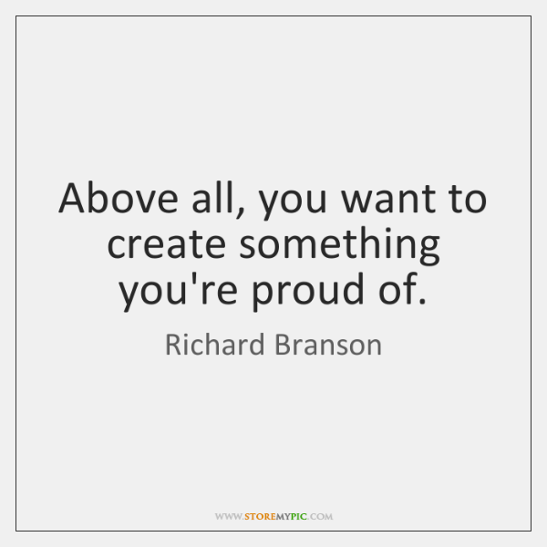 Above all, you want to create something you're proud of.