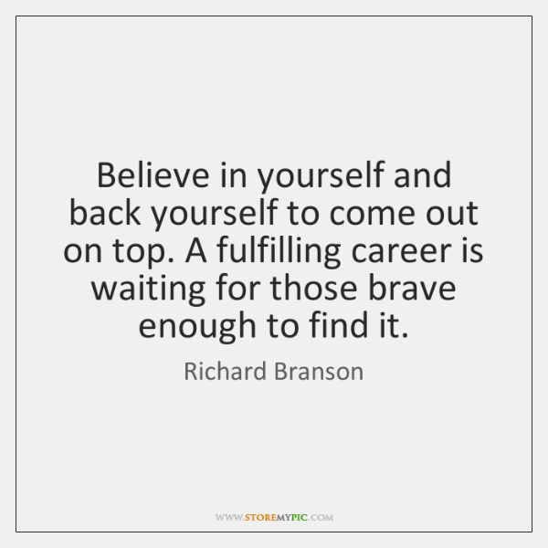 Believe in yourself and back yourself to come out on top. A ...