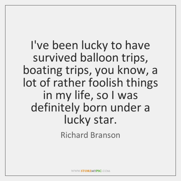 I've been lucky to have survived balloon trips, boating trips, you know, ...