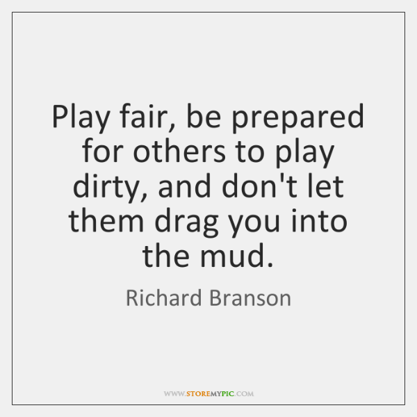 Play fair, be prepared for others to play dirty, and don't let ...