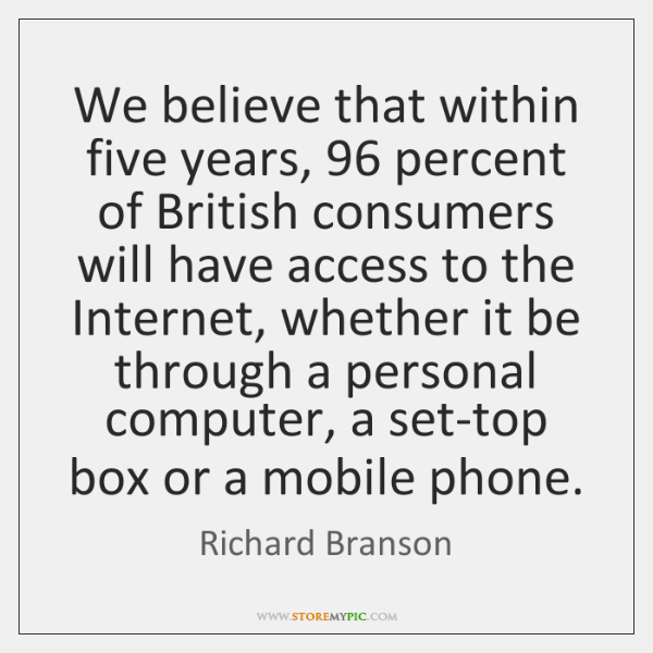 We believe that within five years, 96 percent of British consumers will have ...