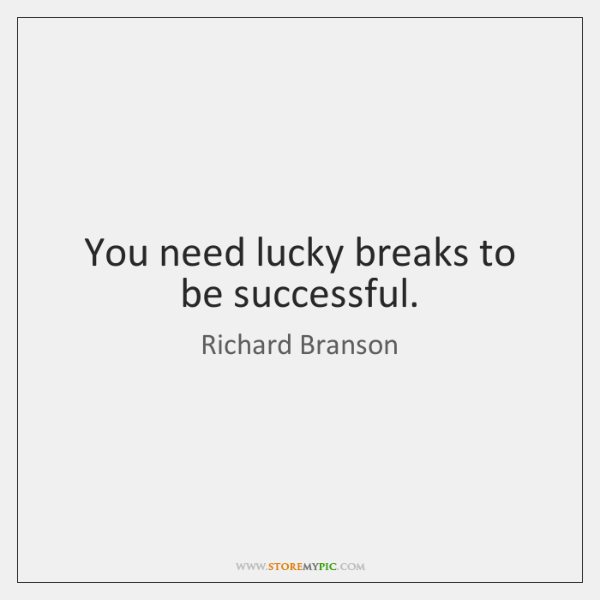 You need lucky breaks to be successful.