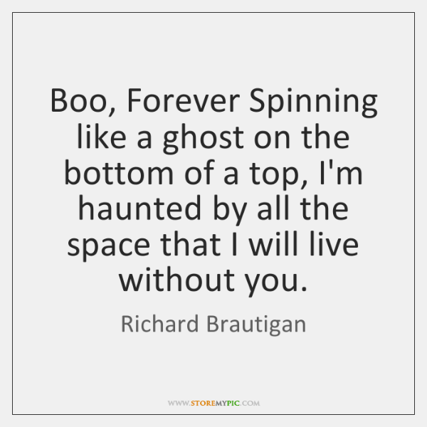 Boo, Forever Spinning like a ghost on the bottom of a top, ...