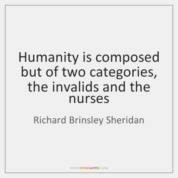 Humanity is composed but of two categories, the invalids and the nurses