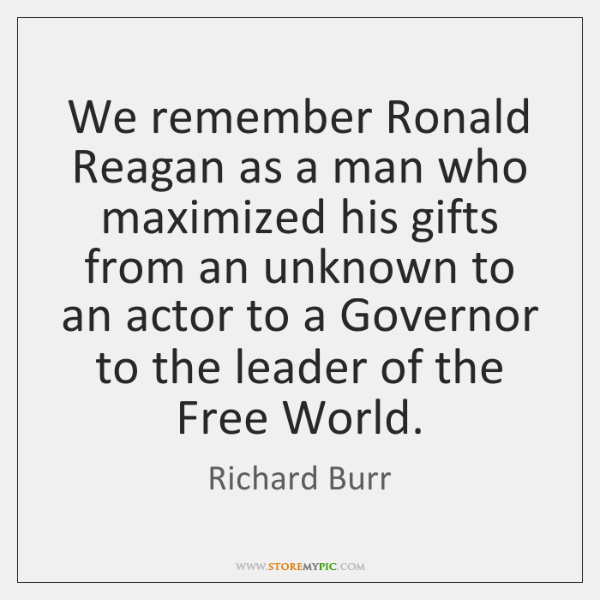 We remember Ronald Reagan as a man who maximized his gifts from ...