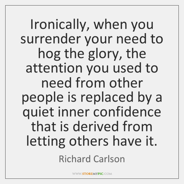 Ironically, when you surrender your need to hog the glory, the attention ...