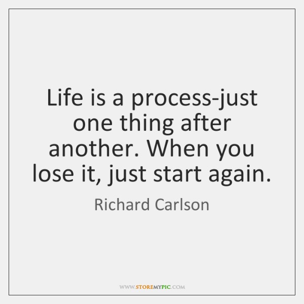 Life is a process-just one thing after another. When you lose it, ...