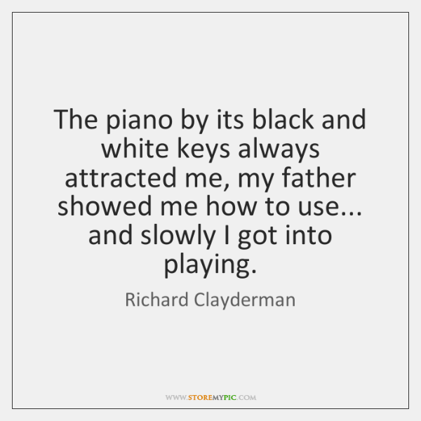 The piano by its black and white keys always attracted me, my ...