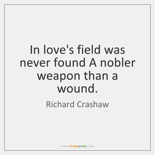 In love's field was never found A nobler weapon than a wound.