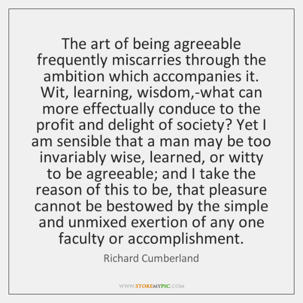The art of being agreeable frequently miscarries through the ambition which accompanies ...