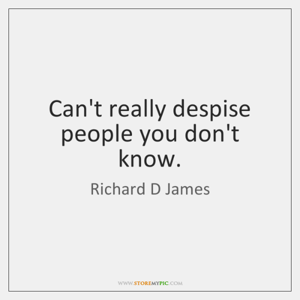 Can't really despise people you don't know.