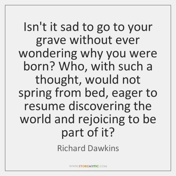 Isn't it sad to go to your grave without ever wondering why ...