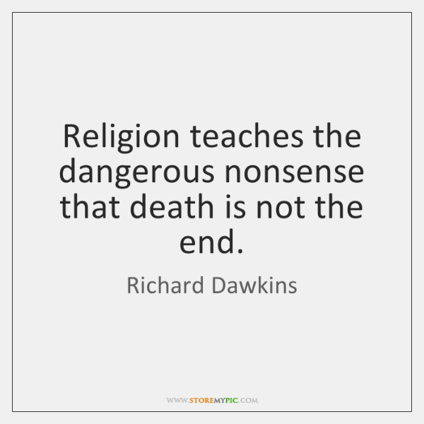 Religion teaches the dangerous nonsense that death is not the end.