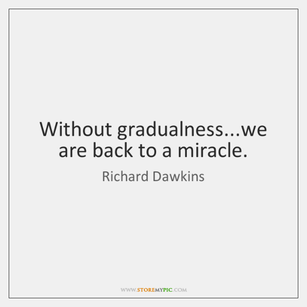 Without gradualness...we are back to a miracle.
