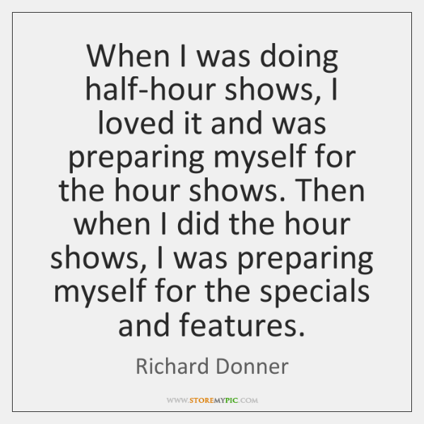 When I was doing half-hour shows, I loved it and was preparing ...