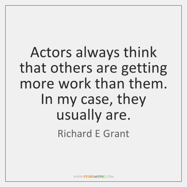 Actors always think that others are getting more work than them. In ...