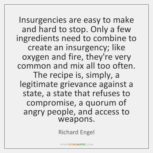 Insurgencies are easy to make and hard to stop. Only a few ...
